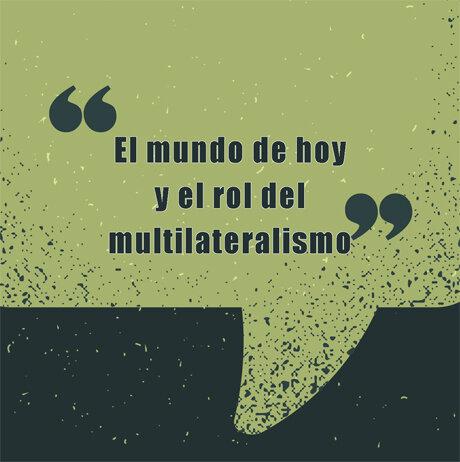 El mundo de hoy y el rol del multilateralismo