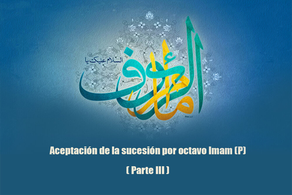 Aceptación de la sucesión por octavo Imam (P) (Parte III)