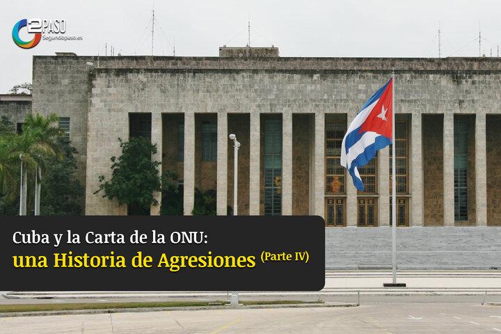 Cuba y la Carta de la ONU: Una Historia de Agresiones (Parte IV)