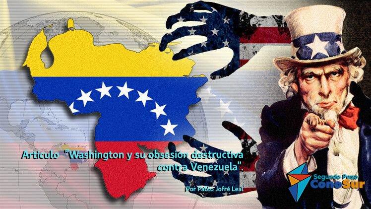 """""""Washington y su obsesión destructiva contra Venezuela"""""""